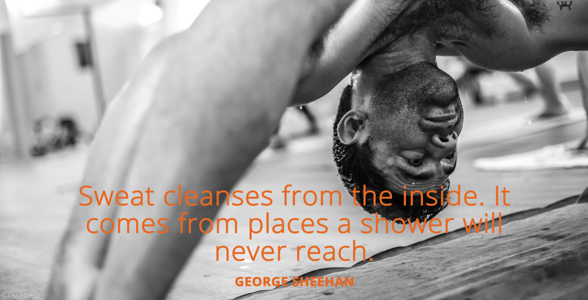 Sweat cleanses from the inside. It comes from places a shower will never reach. George Sheehan